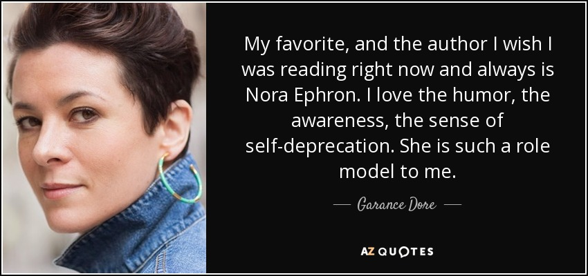 My favorite, and the author I wish I was reading right now and always is Nora Ephron. I love the humor, the awareness, the sense of self-deprecation. She is such a role model to me. - Garance Dore