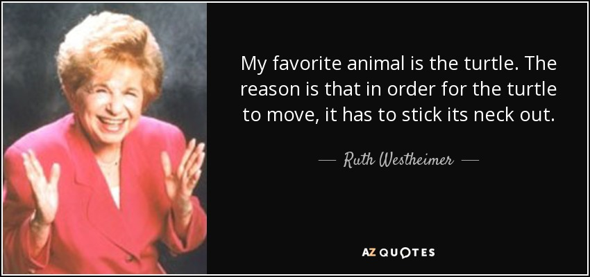 My favorite animal is the turtle. The reason is that in order for the turtle to move, it has to stick its neck out. - Ruth Westheimer