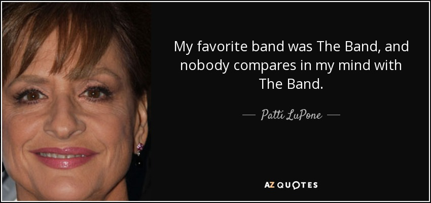 My favorite band was The Band, and nobody compares in my mind with The Band. - Patti LuPone