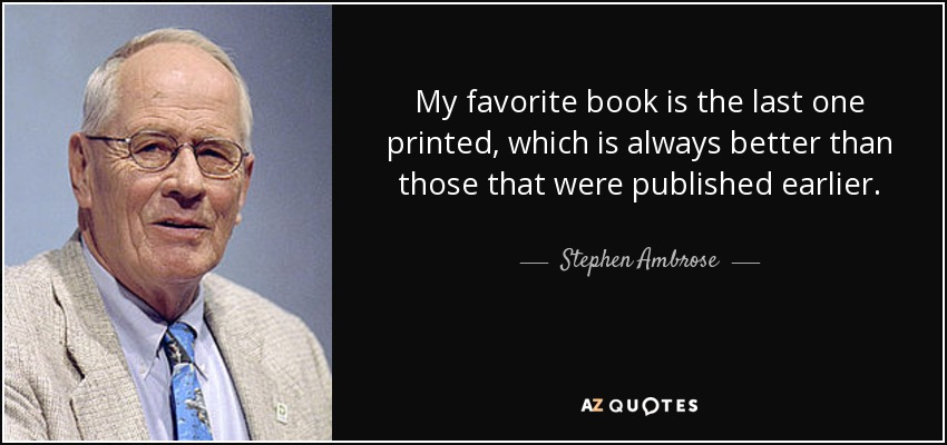 My favorite book is the last one printed, which is always better than those that were published earlier. - Stephen Ambrose