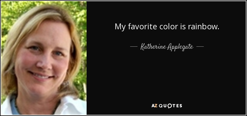 My favorite color is rainbow. - Katherine Applegate