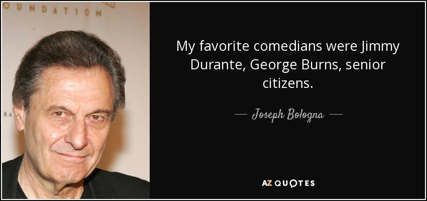 My favorite comedians were Jimmy Durante, George Burns, senior citizens. - Joseph Bologna