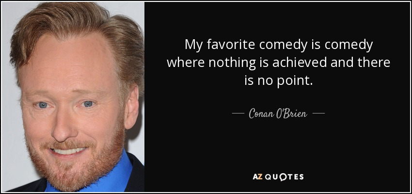 My favorite comedy is comedy where nothing is achieved and there is no point. - Conan O'Brien
