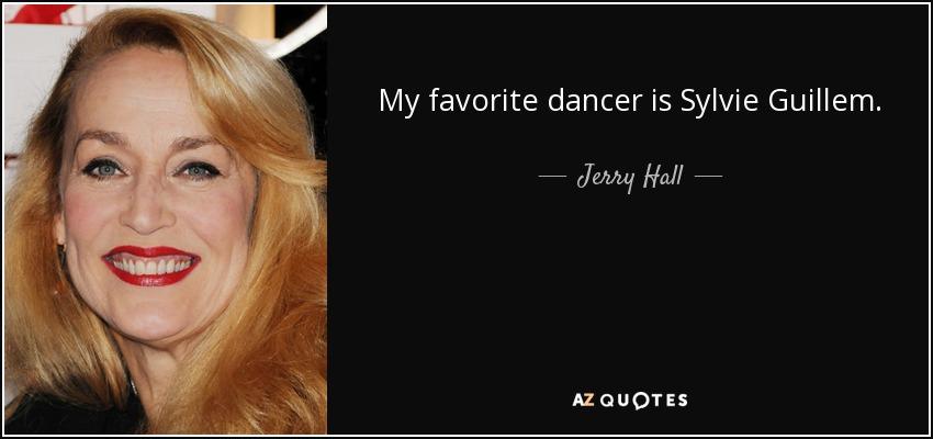 My favorite dancer is Sylvie Guillem. - Jerry Hall