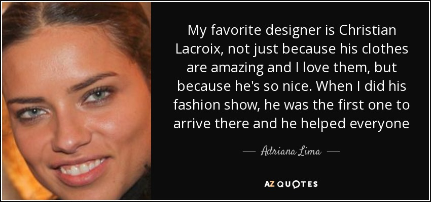My favorite designer is Christian Lacroix, not just because his clothes are amazing and I love them, but because he's so nice. When I did his fashion show, he was the first one to arrive there and he helped everyone - Adriana Lima
