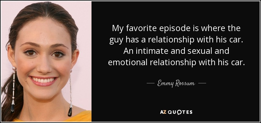 My favorite episode is where the guy has a relationship with his car. An intimate and sexual and emotional relationship with his car. - Emmy Rossum