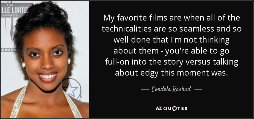 My favorite films are when all of the technicalities are so seamless and so well done that I'm not thinking about them - you're able to go full-on into the story versus talking about edgy this moment was. - Condola Rashad