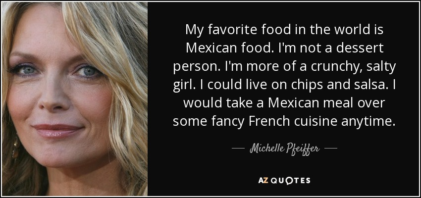 My favorite food in the world is Mexican food. I'm not a dessert person. I'm more of a crunchy, salty girl. I could live on chips and salsa. I would take a Mexican meal over some fancy French cuisine anytime. - Michelle Pfeiffer