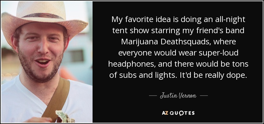 My favorite idea is doing an all-night tent show starring my friend's band Marijuana Deathsquads, where everyone would wear super-loud headphones, and there would be tons of subs and lights. It'd be really dope. - Justin Vernon