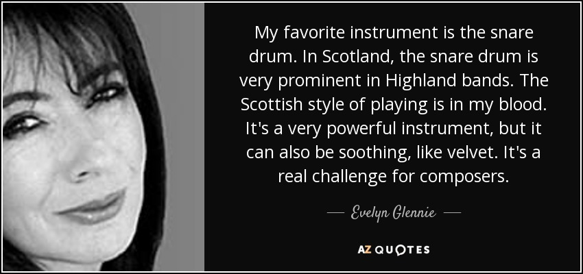 My favorite instrument is the snare drum. In Scotland, the snare drum is very prominent in Highland bands. The Scottish style of playing is in my blood. It's a very powerful instrument, but it can also be soothing, like velvet. It's a real challenge for composers. - Evelyn Glennie