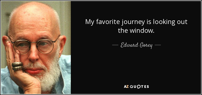 My favorite journey is looking out the window. - Edward Gorey