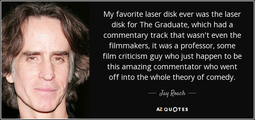 My favorite laser disk ever was the laser disk for The Graduate, which had a commentary track that wasn't even the filmmakers, it was a professor, some film criticism guy who just happen to be this amazing commentator who went off into the whole theory of comedy. - Jay Roach