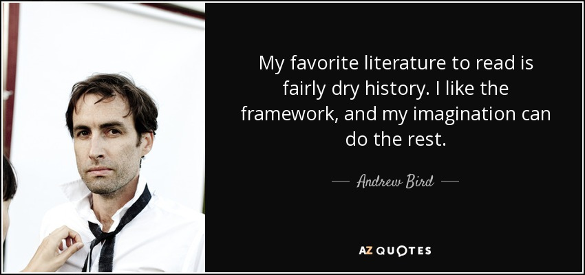 My favorite literature to read is fairly dry history. I like the framework, and my imagination can do the rest. - Andrew Bird