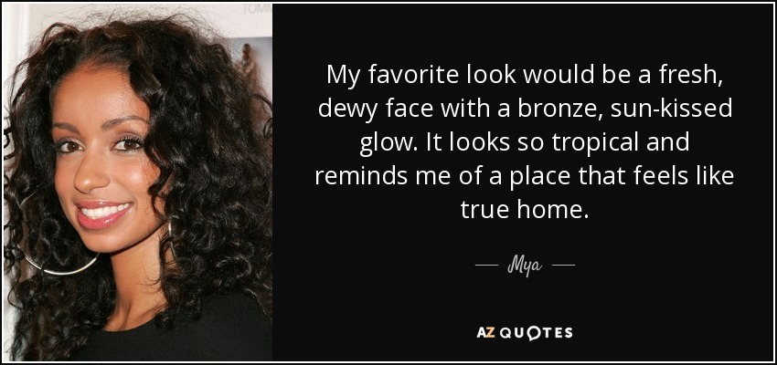 My favorite look would be a fresh, dewy face with a bronze, sun-kissed glow. It looks so tropical and reminds me of a place that feels like true home. - Mya