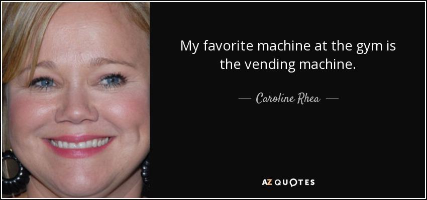My favorite machine at the gym is the vending machine. - Caroline Rhea