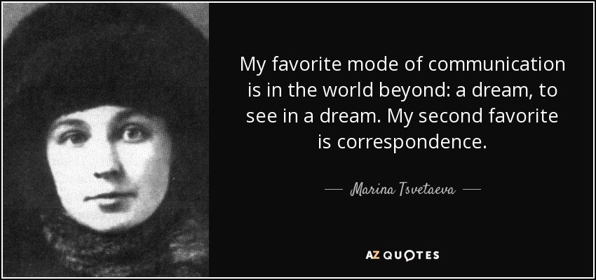 My favorite mode of communication is in the world beyond: a dream, to see in a dream. My second favorite is correspondence. - Marina Tsvetaeva