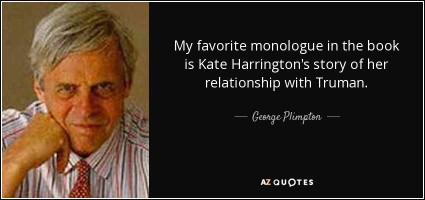 My favorite monologue in the book is Kate Harrington's story of her relationship with Truman. - George Plimpton