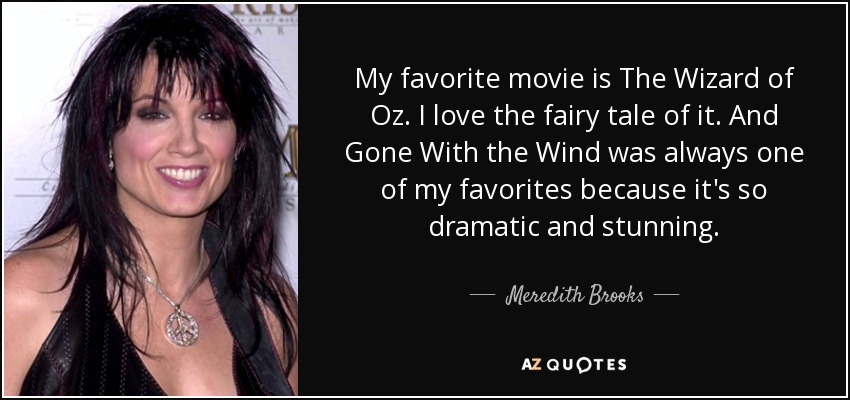 My favorite movie is The Wizard of Oz. I love the fairy tale of it. And Gone With the Wind was always one of my favorites because it's so dramatic and stunning. - Meredith Brooks
