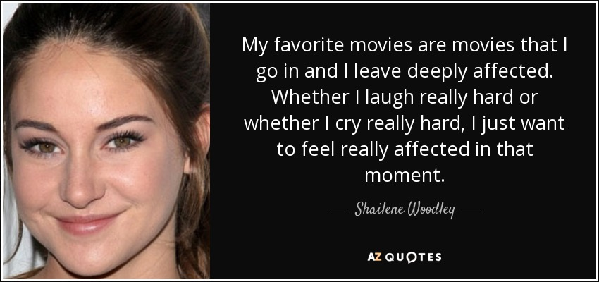 My favorite movies are movies that I go in and I leave deeply affected. Whether I laugh really hard or whether I cry really hard, I just want to feel really affected in that moment. - Shailene Woodley