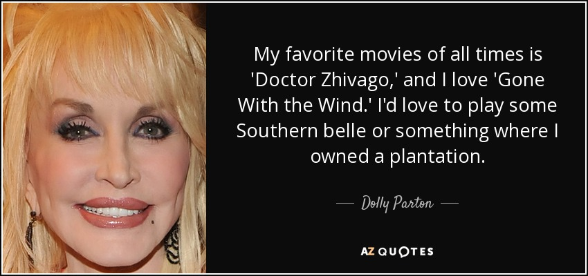 My favorite movies of all times is 'Doctor Zhivago,' and I love 'Gone With the Wind.' I'd love to play some Southern belle or something where I owned a plantation. - Dolly Parton