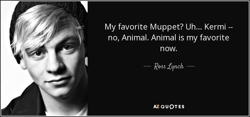 My favorite Muppet? Uh... Kermi -- no, Animal. Animal is my favorite now. - Ross Lynch