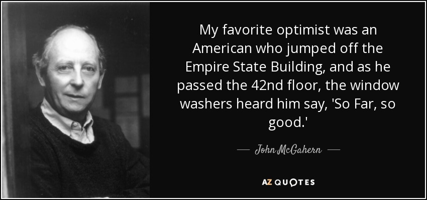 My favorite optimist was an American who jumped off the Empire State Building, and as he passed the 42nd floor, the window washers heard him say, 'So Far, so good.' - John McGahern
