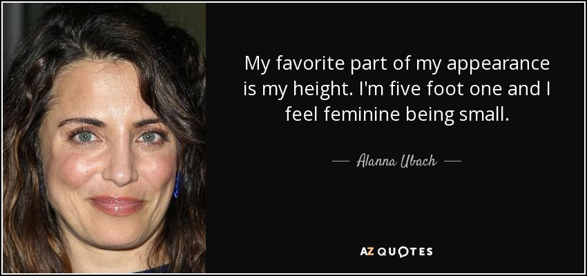 My favorite part of my appearance is my height. I'm five foot one and I feel feminine being small. - Alanna Ubach
