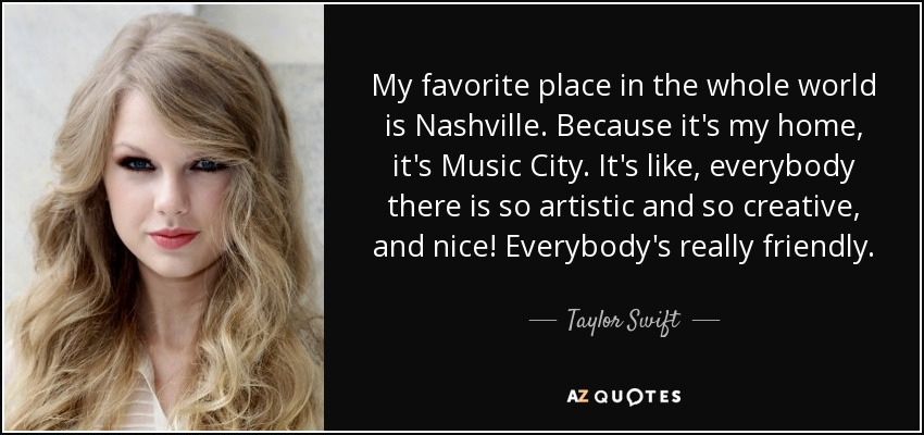 My favorite place in the whole world is Nashville. Because it's my home, it's Music City. It's like, everybody there is so artistic and so creative, and nice! Everybody's really friendly. - Taylor Swift