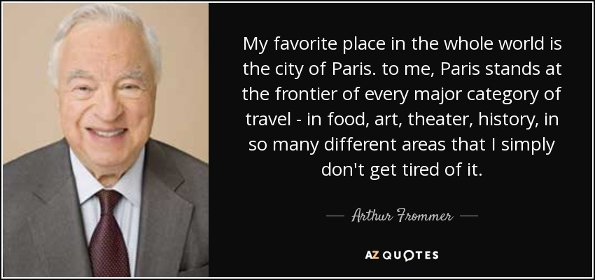 My favorite place in the whole world is the city of Paris. to me, Paris stands at the frontier of every major category of travel - in food, art, theater, history, in so many different areas that I simply don't get tired of it. - Arthur Frommer