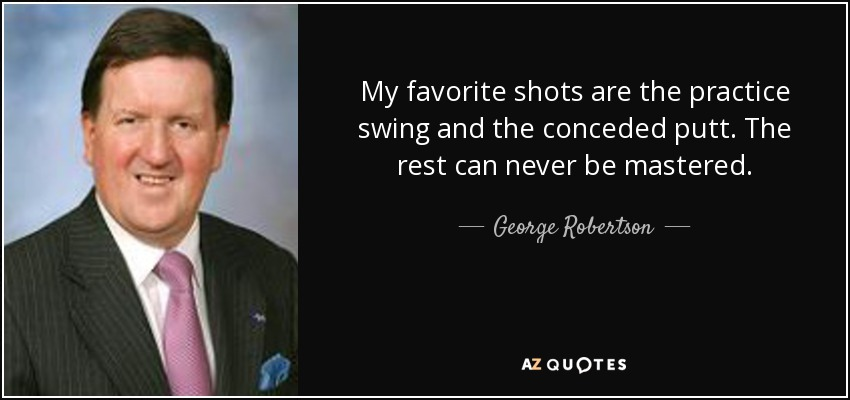 My favorite shots are the practice swing and the conceded putt. The rest can never be mastered. - George Robertson, Baron Robertson of Port Ellen