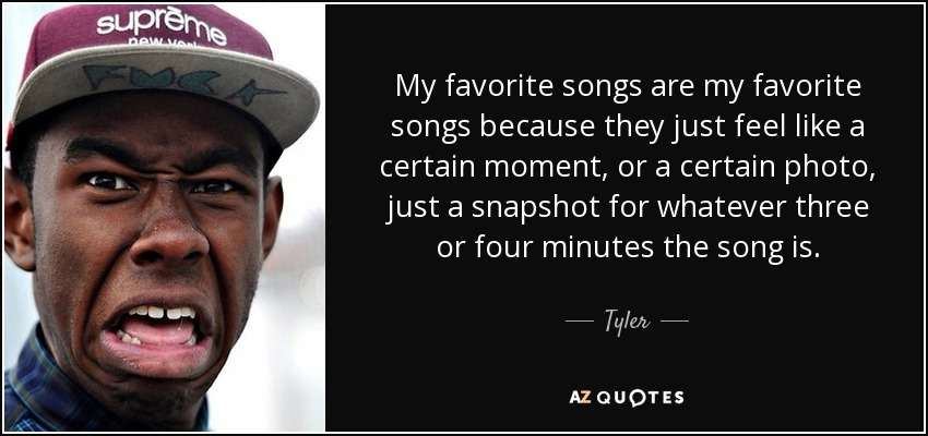 My favorite songs are my favorite songs because they just feel like a certain moment, or a certain photo, just a snapshot for whatever three or four minutes the song is. - Tyler, The Creator
