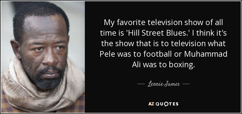My favorite television show of all time is 'Hill Street Blues.' I think it's the show that is to television what Pele was to football or Muhammad Ali was to boxing. - Lennie James