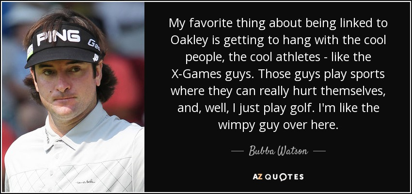 My favorite thing about being linked to Oakley is getting to hang with the cool people, the cool athletes - like the X-Games guys. Those guys play sports where they can really hurt themselves, and, well, I just play golf. I'm like the wimpy guy over here. - Bubba Watson