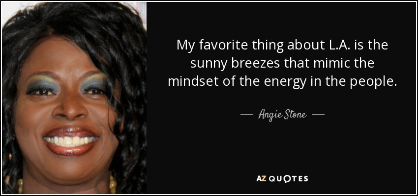 My favorite thing about L.A. is the sunny breezes that mimic the mindset of the energy in the people. - Angie Stone