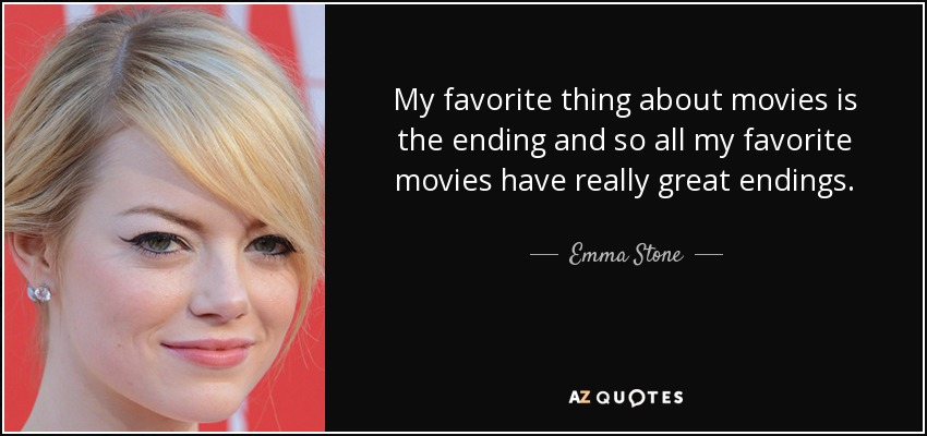 My favorite thing about movies is the ending, and so all my favorite movies have really great endings. - Emma Stone