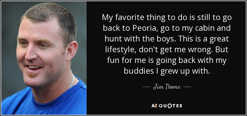 My favorite thing to do is still to go back to Peoria, go to my cabin and hunt with the boys. This is a great lifestyle, don't get me wrong. But fun for me is going back with my buddies I grew up with. - Jim Thome