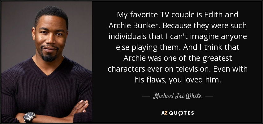 My favorite TV couple is Edith and Archie Bunker. Because they were such individuals that I can't imagine anyone else playing them. And I think that Archie was one of the greatest characters ever on television. Even with his flaws, you loved him. - Michael Jai White