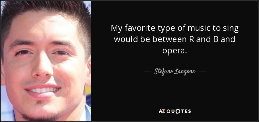 My favorite type of music to sing would be between R and B and opera. - Stefano Langone