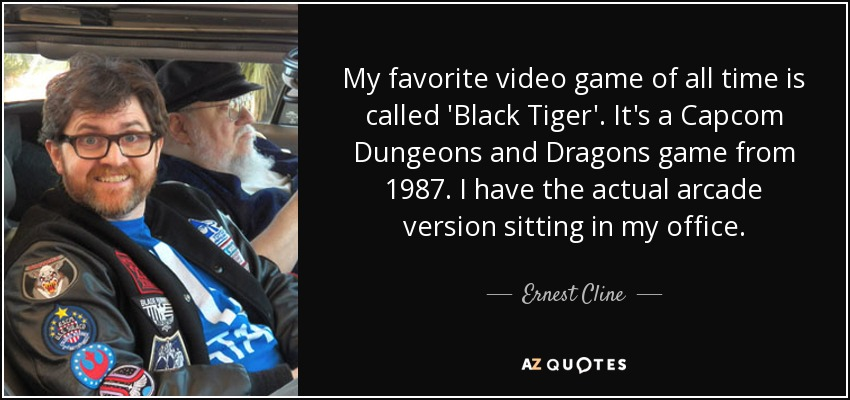 My favorite video game of all time is called 'Black Tiger'. It's a Capcom Dungeons and Dragons game from 1987. I have the actual arcade version sitting in my office. - Ernest Cline