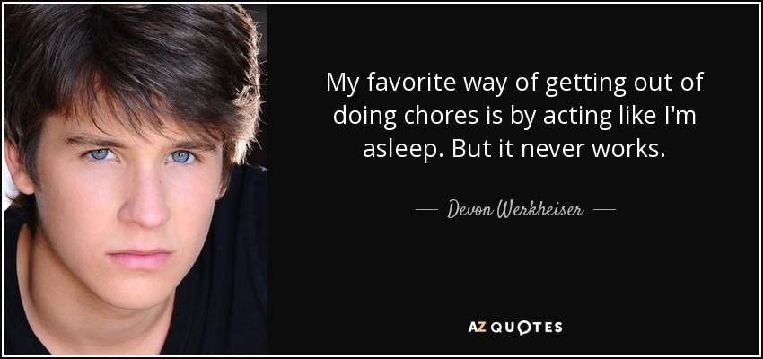 My favorite way of getting out of doing chores is by acting like I'm asleep. But it never works. - Devon Werkheiser