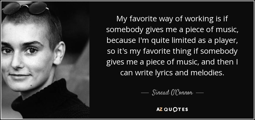 My favorite way of working is if somebody gives me a piece of music, because I'm quite limited as a player, so it's my favorite thing if somebody gives me a piece of music, and then I can write lyrics and melodies. - Sinead O'Connor