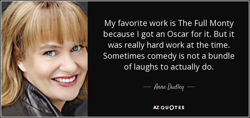 My favorite work is The Full Monty because I got an Oscar for it. But it was really hard work at the time. Sometimes comedy is not a bundle of laughs to actually do. - Anne Dudley