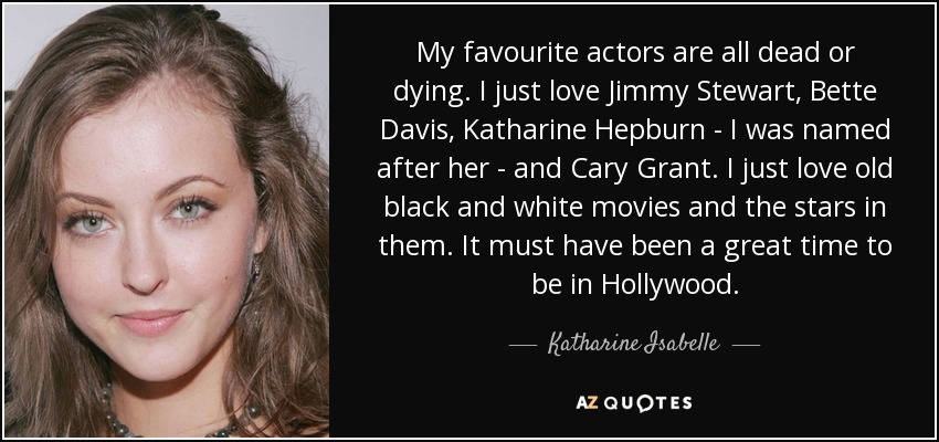 My favourite actors are all dead or dying. I just love Jimmy Stewart, Bette Davis, Katharine Hepburn - I was named after her - and Cary Grant. I just love old black and white movies and the stars in them. It must have been a great time to be in Hollywood. - Katharine Isabelle