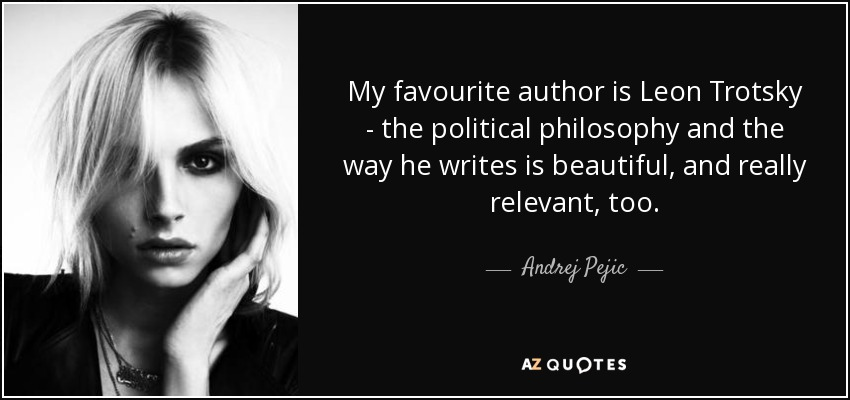 My favourite author is Leon Trotsky - the political philosophy and the way he writes is beautiful, and really relevant, too. - Andrej Pejic