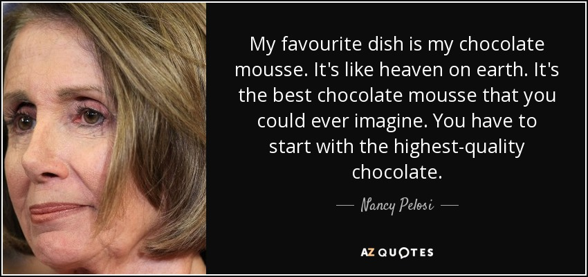 My favourite dish is my chocolate mousse. It's like heaven on earth. It's the best chocolate mousse that you could ever imagine. You have to start with the highest-quality chocolate. - Nancy Pelosi