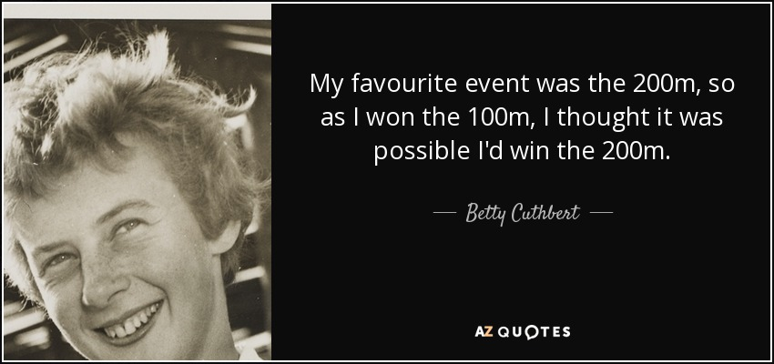 My favourite event was the 200m, so as I won the 100m, I thought it was possible I'd win the 200m. - Betty Cuthbert
