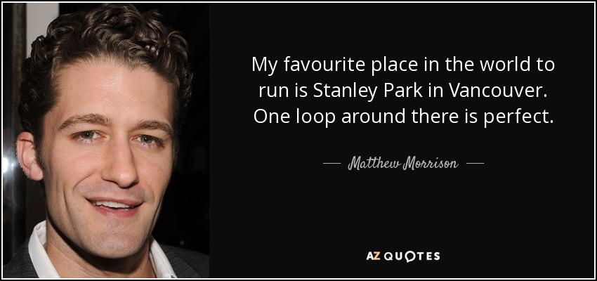 My favourite place in the world to run is Stanley Park in Vancouver. One loop around there is perfect. - Matthew Morrison