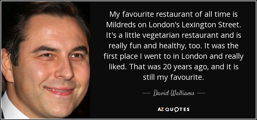 My favourite restaurant of all time is Mildreds on London's Lexington Street. It's a little vegetarian restaurant and is really fun and healthy, too. It was the first place I went to in London and really liked. That was 20 years ago, and it is still my favourite. - David Walliams