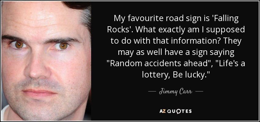 My favourite road sign is 'Falling Rocks'. What exactly am I supposed to do with that information? They may as well have a sign saying
