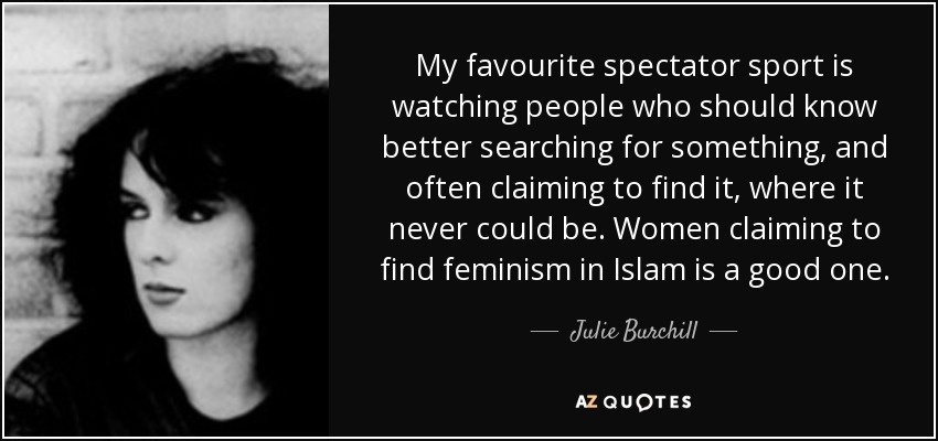My favourite spectator sport is watching people who should know better searching for something, and often claiming to find it, where it never could be. Women claiming to find feminism in Islam is a good one. - Julie Burchill